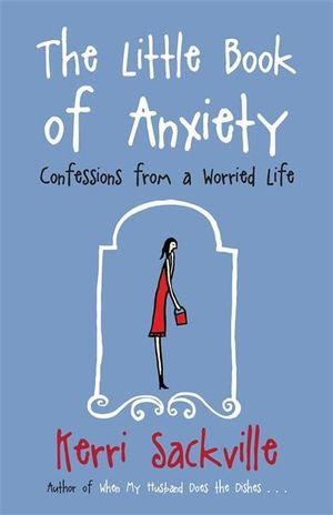 The Little Book Of Anxiety : Confessions From A Worried Life - Kerri Sackville