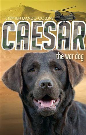 Caesar the War Dog : Caesar the War Dog - Stephen Dando-Collins
