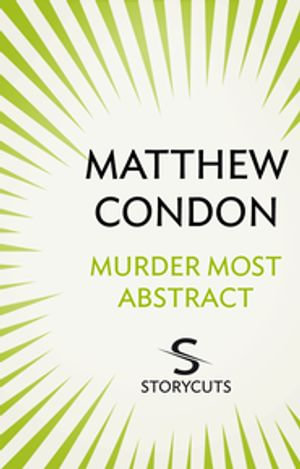 Murder Most Abstract (Storycuts) - Matthew Condon