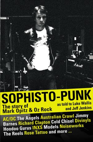 Sophisto-punk : The Story of Mark Opitz and Oz Rock - Luke Wallis