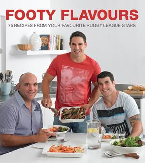 Footy Flavours : 75 Recipes from Your Favourite Rugby League Stars - SFX