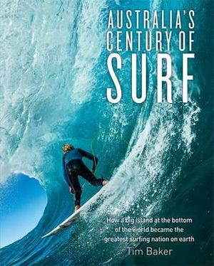 Australia's Century of Surf : How a Big Island at the Bottom of the World Became the Greatest Surfing Nation on Earth - Tim Baker