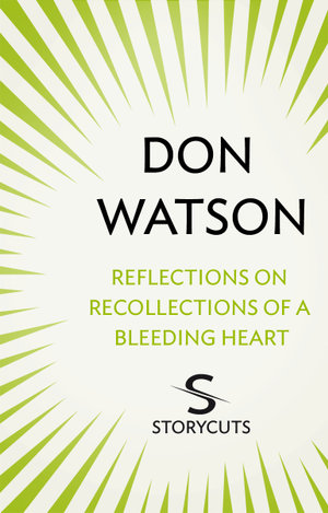 Reflections on Recollections of a Bleeding Heart (Storycuts) - Don Watson