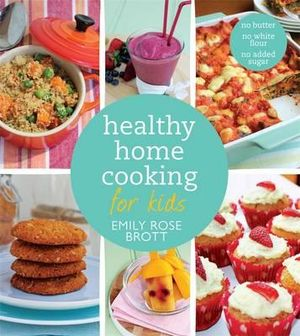 Healthy Home Cooking for Kids - Emily Rose Brott