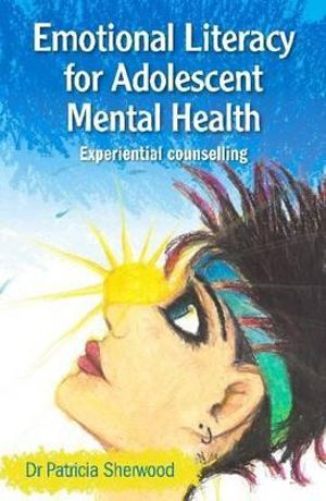 Emotional Literacy for Adolescent Mental Health: Experiential Counselling Patricia Sherwood