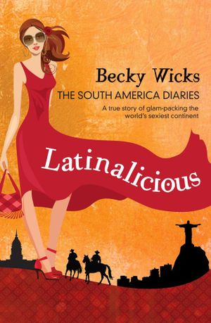 Latinalicious : The South America Diaries - Becky Wicks