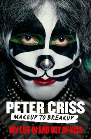 Makeup to Breakup : My Life in and Out of KISS - Peter Criss