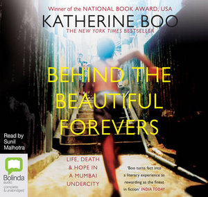 Behind The Beautiful Forevers :  Life, Death and Hope in a Mumbai Undercity - Katherine Boo