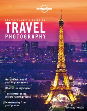 Lonely Planet's Guide to Travel Photography - Lonely Planet
