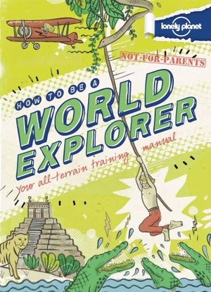 Lonely Planet Not for Parents : How to be a World Explorer - Lonely Planet