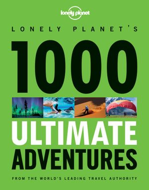 Lonely Planet's 1000 Ultimate Adventures  : From The World's Leading Travel Authority - Lonely Planet
