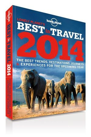 Lonely Planet's Best in Travel 2014 : The Best Trends, Destinations, Journeys & Experiences For The Upcoming Year - Lonely Planet
