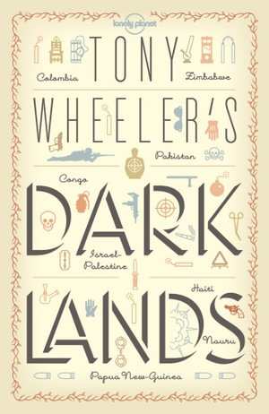 Tony Wheeler's Dark Lands : The Lonely Planet Founder Travels to Some of the World's Most Challenging Places - Tony Wheeler
