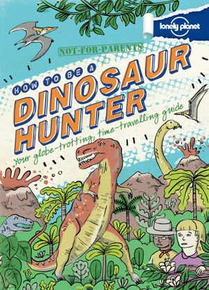 How to be a Dinosaur Hunter : Lonely Planet : Not for Parents - Lonely Planet