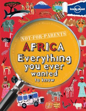 Lonely Planet Not For Parents : Africa  : Everything You Ever Wanted to Know - Lonely Planet
