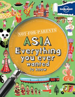 Lonely Planet Not For Parents : Asia  : Everything You Ever Wanted to Know - Lonely Planet
