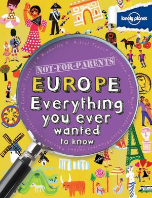 Lonely Planet Not For Parents : Europe  : Everything You Ever Wanted to Know - Lonely Planet