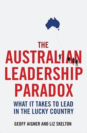 The Australian Leadership Paradox : What it Takes to Lead in the Lucky Country - Geoff Aigner