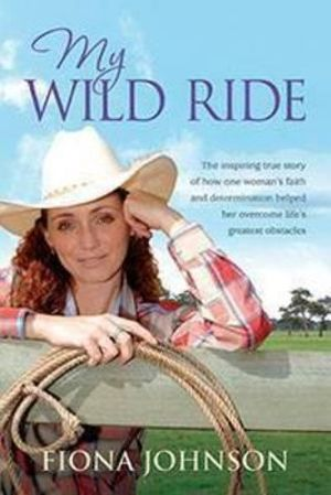 My Wild Ride : The Inspiring True Story of How One Woman's Faith and Determination Helped Her Overcome Life's Greatest Odds - Fiona Johnson