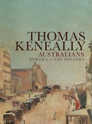 Australians : Eureka to the Diggers Volume 2 - Thomas Keneally