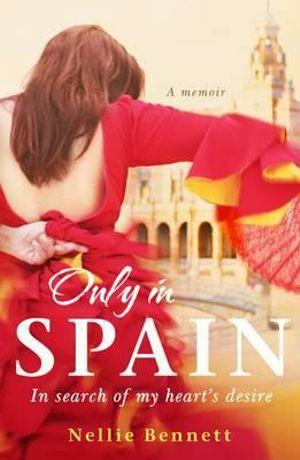 Only in Spain : In Search of My Heart's Desire - Nellie Bennett