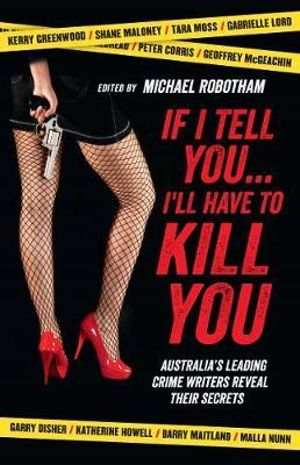 If I Tell You... I'll Have to Kill You : Australia's Leading Crime Writers Reveal Their Secrets - Michael Robotham