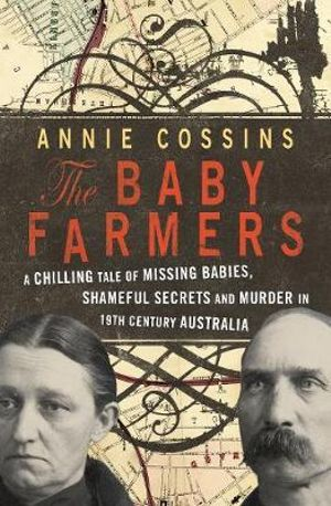The Baby Farmers : A Chilling Tale of Missing Babies, Shameful Secrets and Murder in 19th Century Australia - Annie Cossins