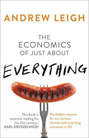 The Economics of Just About Everything : The hidden reasons for our curious choices and surprising successes - Andrew Leigh