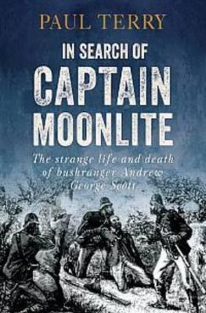 In Search of Captain Moonlite : The Strange Life and Death of Bushranger George Scott - Paul Terry