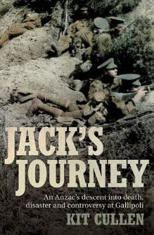 Jack's Journey : An Anzac's Descent into Death, Disaster and Controversy at Gallipoli - Kit Cullen