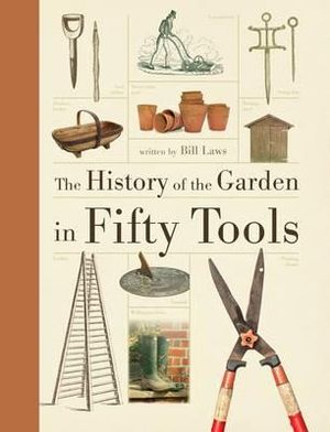 The History of the Garden in Fifty Tools - Bill Laws