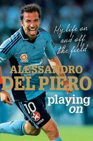 Playing on : My life on and off the field - Alessandro Del Piero