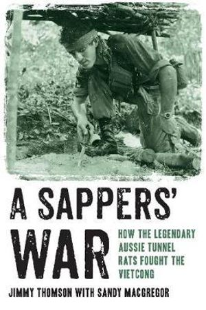 A Sappers' War : How the Legendary Aussie Tunnel Rats Fought the Vietcong - Jimmy Thomson