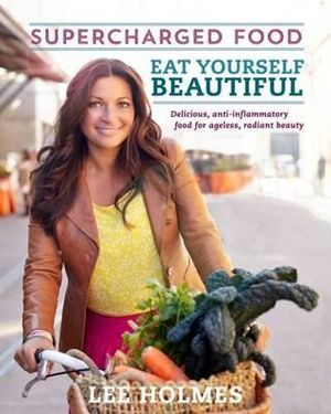 Supercharged Food : Eat Yourself Beautiful : Over 100 delicious recipes for ageless beauty  - Lee Holmes