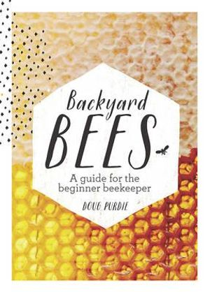 Backyard Bees : A Guide for the Beginner Beekeeper - Doug Purdie