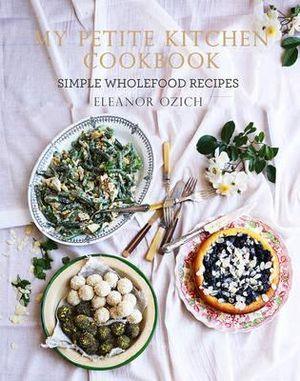 My Petite Kitchen Cookbook : Simple Wholefood Recipes - Eleanor Ozich