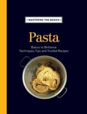 Mastering the Basics : Pasta : Basics to Brilliance, Techniques, Tips and Trusted Recipes - Allen & Unwin