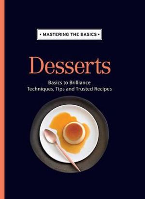 Mastering the Basics : Desserts : Basics to Brilliance, Techniques, Tips and Trusted Recipes - Allen & Unwin