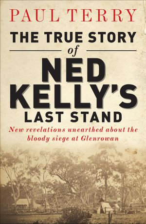 The True Story of Ned Kelly's Last Stand - Paul Terry