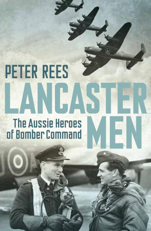 Lancaster Men : The Aussie Heroes of Bomber Command - Peter Rees