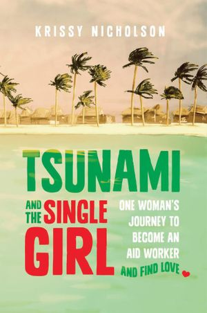 Tsunami and the Single Girl : One woman's journey to become an aid worker and find love - Krissy Nicholson