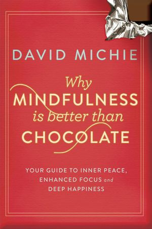 Why Mindfulness is Better than Chocolate : Your guide to inner peace, enhanced focus and deep happiness - David Michie