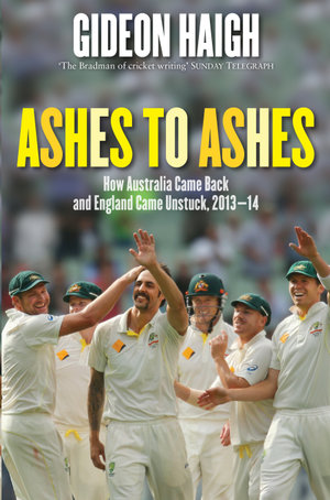 Ashes to Ashes : How Australia Came Back and England Came Unstuck, 2103-14 - Gideon Haigh