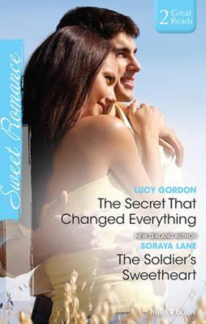 The Secret That Changed Everything/the Soldier's Sweetheart - Gordon, Soraya Lane Lucy