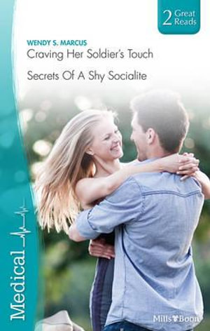 Craving Her Soldier's Touch / Secrets Of A Shy Socialite : Mills & Boon Medical - Wendy S. Marcus