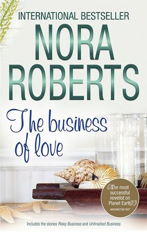 The Business Of Love : Risky Business / Unfinished Business : Mills & Boon Special Releases   - Nora Roberts