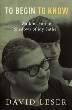 To Begin to Know : Walking in the Shadows of My Father - David Leser