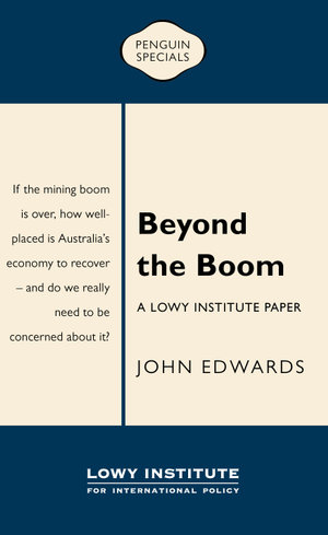 Beyond the Boom : A Lowy Institute Paper: Penguin Special - John Edwards