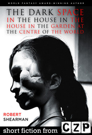 The Dark Space in the House in the House in the Garden at the Centre of the Worl : Short Story - Robert Shearman