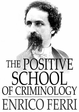 The Positive School of Criminology : Three Lectures Given at the University of Naples, Italy on April 22, 23 and 24, 1901 - Enrico Ferri
